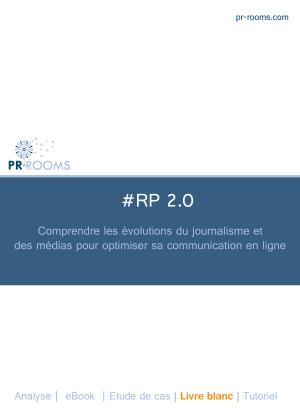 Le livre blanc PR Rooms #RP2.0 comprendre les évolutions du journalisme et des médias pour optimiser sa communication en ligne